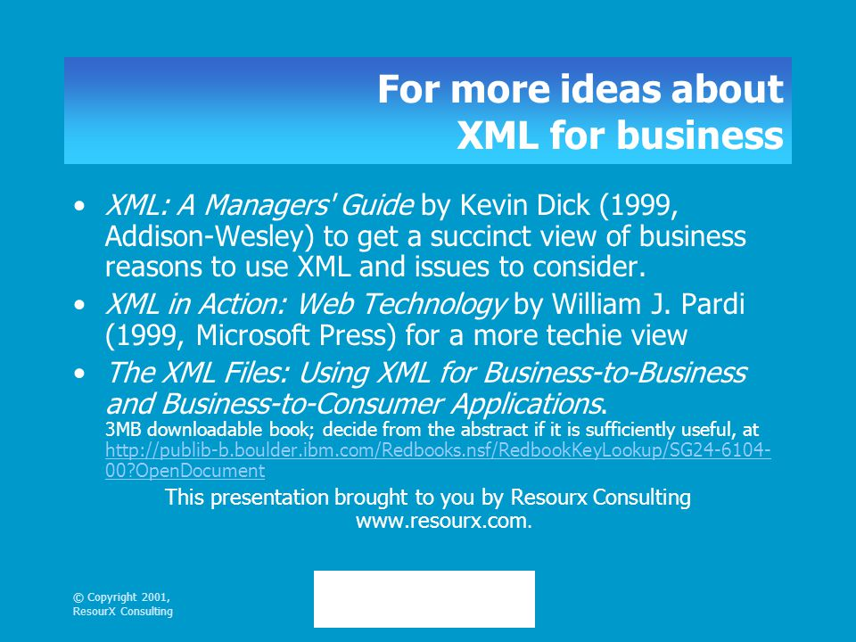 © Copyright 2001, ResourX Consulting For more ideas about XML for business XML: A Managers Guide by Kevin Dick (1999, Addison-Wesley) to get a succinct view of business reasons to use XML and issues to consider.