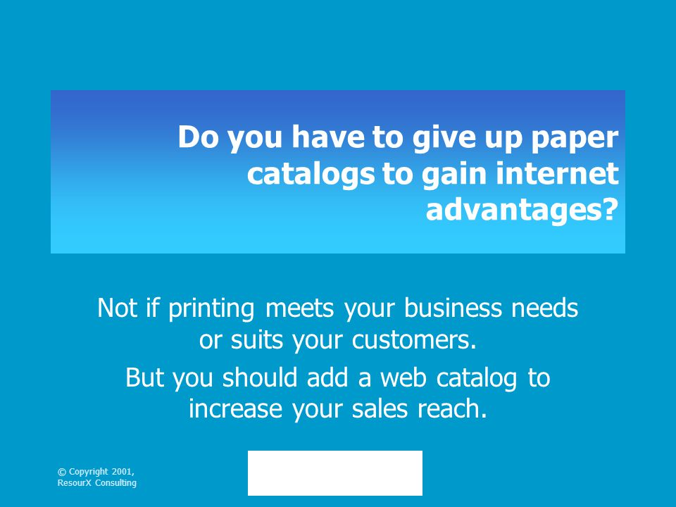 © Copyright 2001, ResourX Consulting Do you have to give up paper catalogs to gain internet advantages.