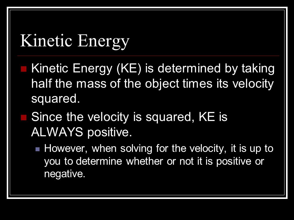Kinetic Energy Kinetic Energy (KE) is determined by taking half the mass of the object times its velocity squared.
