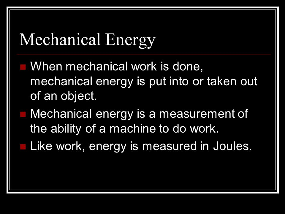 Mechanical Energy When mechanical work is done, mechanical energy is put into or taken out of an object.