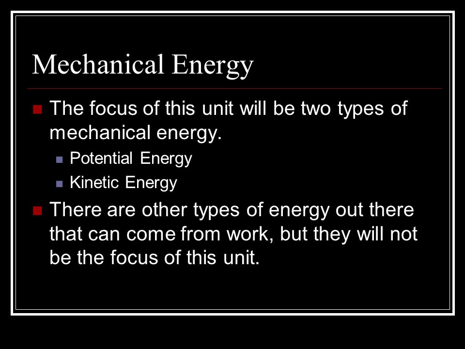 Mechanical Energy The focus of this unit will be two types of mechanical energy.