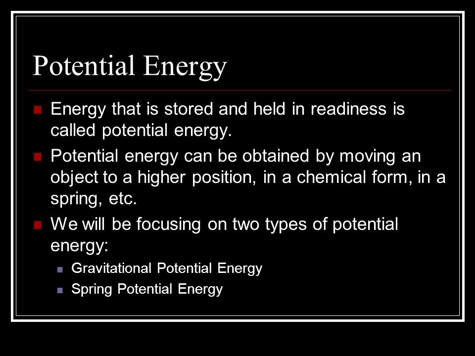Potential Energy Energy that is stored and held in readiness is called potential energy.