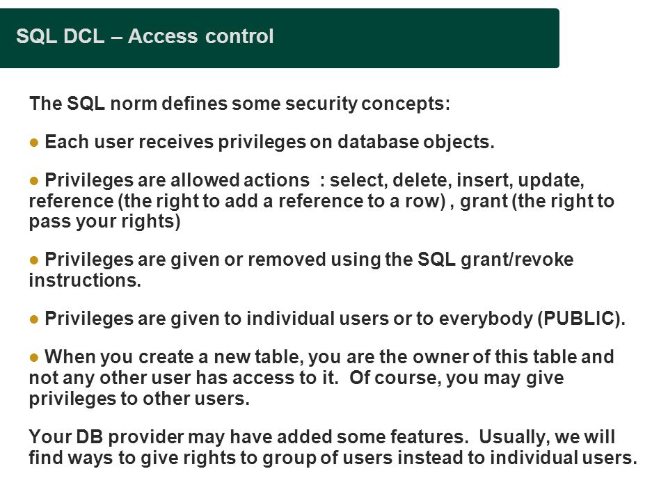 SQL DCL – Access control The SQL norm defines some security concepts: Each user receives privileges on database objects.