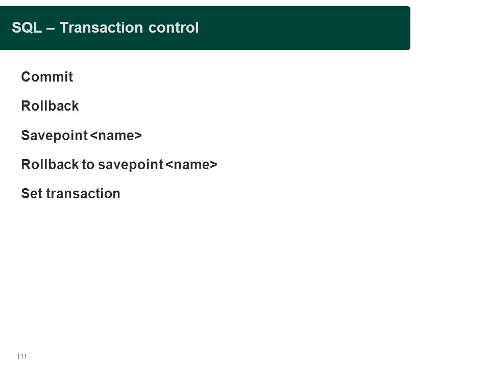- 111 - SQL – Transaction control Commit Rollback Savepoint Rollback to savepoint Set transaction