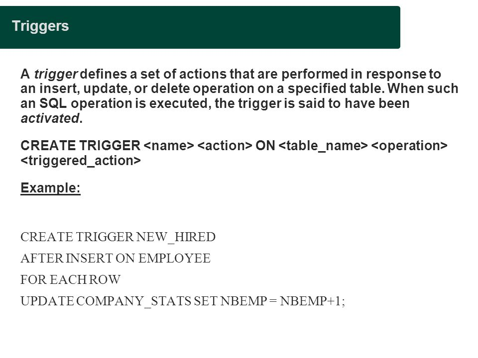 Triggers A trigger defines a set of actions that are performed in response to an insert, update, or delete operation on a specified table.