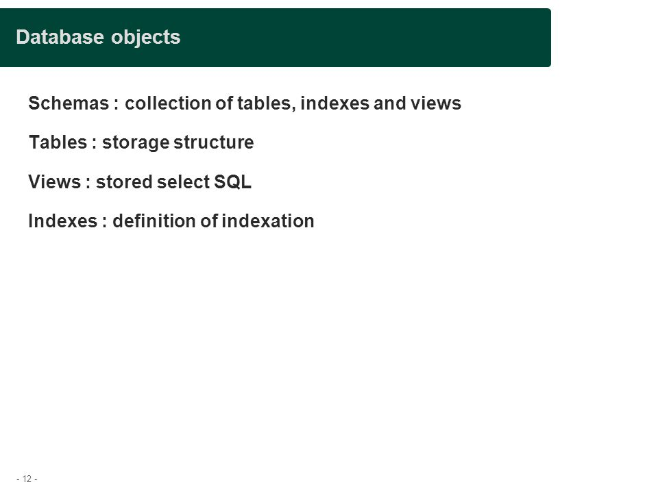 - 12 - Database objects Schemas : collection of tables, indexes and views Tables : storage structure Views : stored select SQL Indexes : definition of indexation