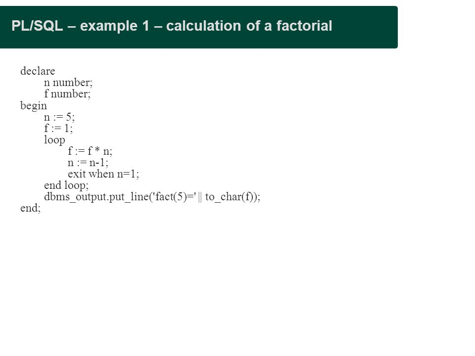 PL/SQL – example 1 – calculation of a factorial declare n number; f number; begin n := 5; f := 1; loop f := f * n; n := n-1; exit when n=1; end loop; dbms_output.put_line( fact(5)= || to_char(f)); end;