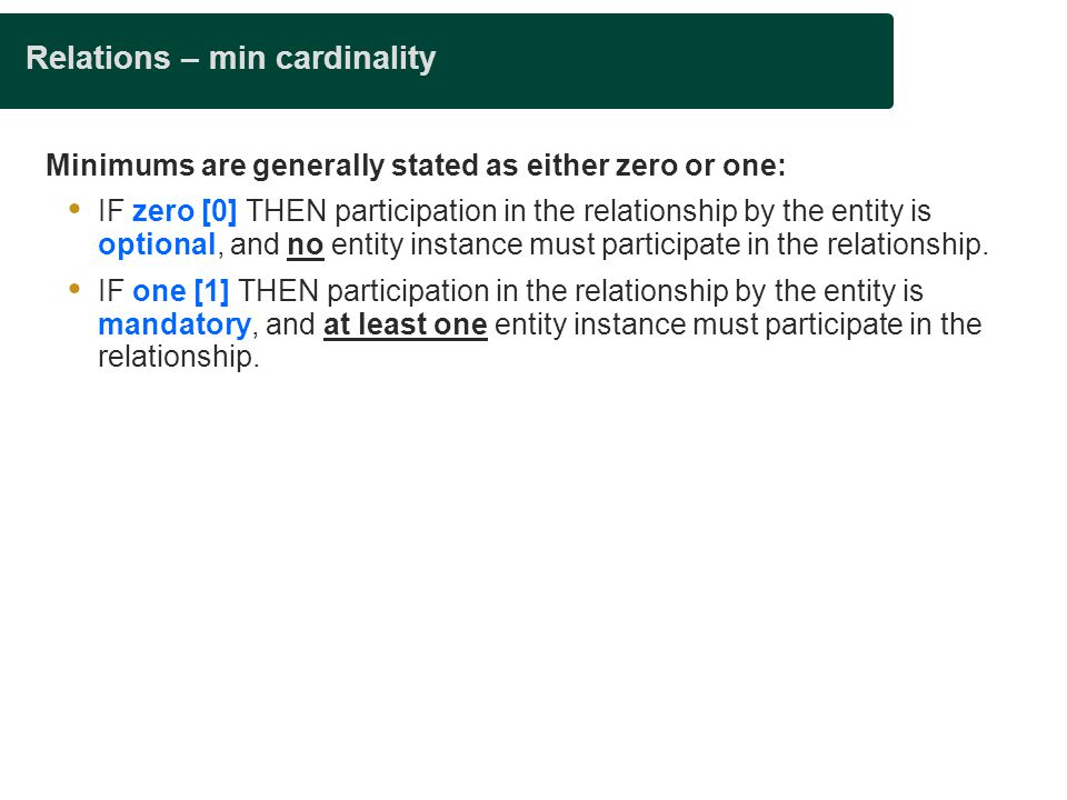 Relations – min cardinality Minimums are generally stated as either zero or one:  IF zero [0] THEN participation in the relationship by the entity is optional, and no entity instance must participate in the relationship.