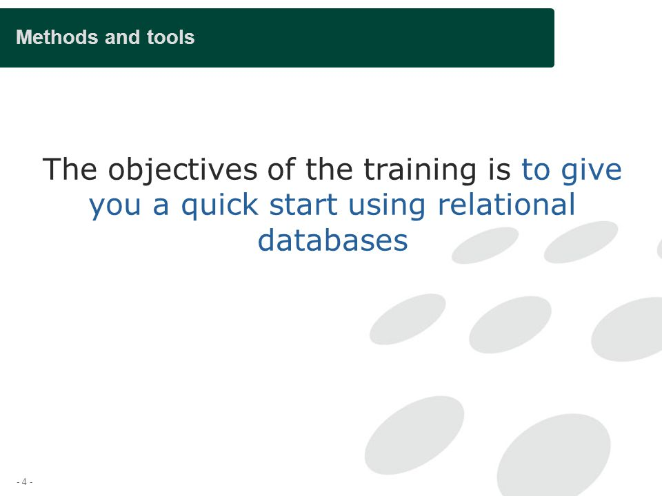- 4 - Methods and tools The objectives of the training is to give you a quick start using relational databases
