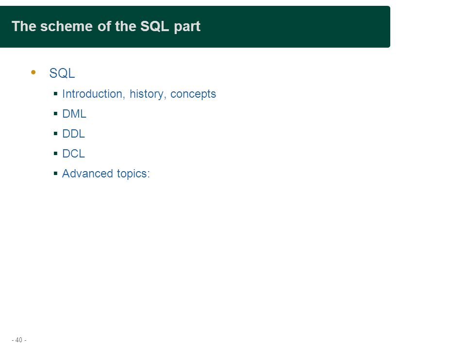 - 40 - The scheme of the SQL part  SQL  Introduction, history, concepts  DML  DDL  DCL  Advanced topics: