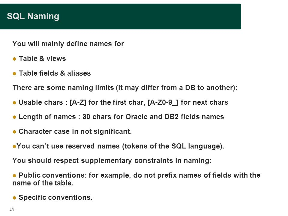 - 45 - SQL Naming You will mainly define names for Table & views Table fields & aliases There are some naming limits (it may differ from a DB to another): Usable chars : [A-Z] for the first char, [A-Z0-9_] for next chars Length of names : 30 chars for Oracle and DB2 fields names Character case in not significant.