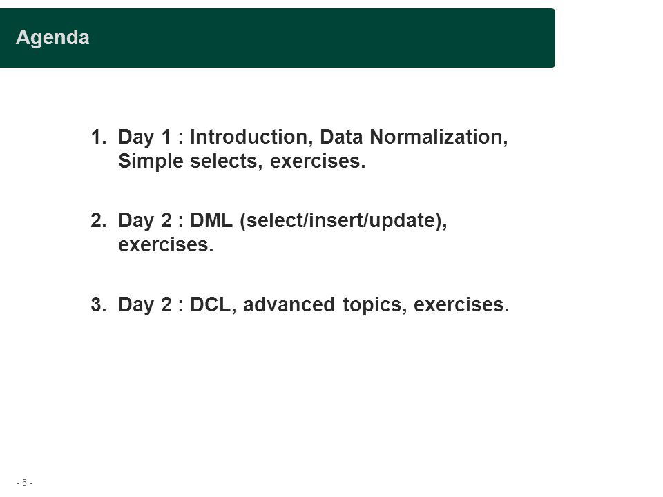 - 5 - Agenda 1.Day 1 : Introduction, Data Normalization, Simple selects, exercises.