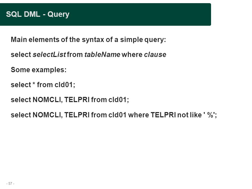 - 57 - SQL DML - Query Main elements of the syntax of a simple query: select selectList from tableName where clause Some examples: select * from cld01; select NOMCLI, TELPRI from cld01; select NOMCLI, TELPRI from cld01 where TELPRI not like % ;
