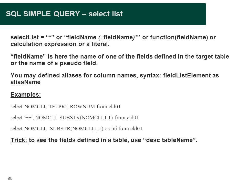 - 58 - SQL SIMPLE QUERY – select list selectList = * or fieldName (, fieldName)* or function(fieldName) or calculation expression or a literal.