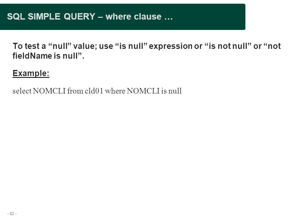 - 62 - SQL SIMPLE QUERY – where clause … To test a null value; use is null expression or is not null or not fieldName is null .