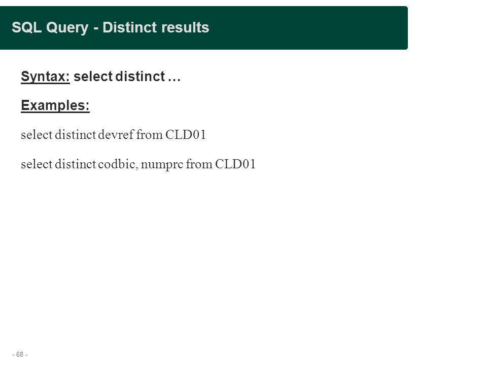 - 68 - SQL Query - Distinct results Syntax: select distinct … Examples: select distinct devref from CLD01 select distinct codbic, numprc from CLD01