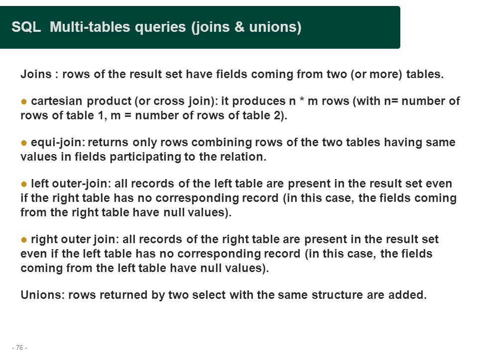 - 76 - SQL Multi-tables queries (joins & unions)‏ Joins : rows of the result set have fields coming from two (or more) tables.