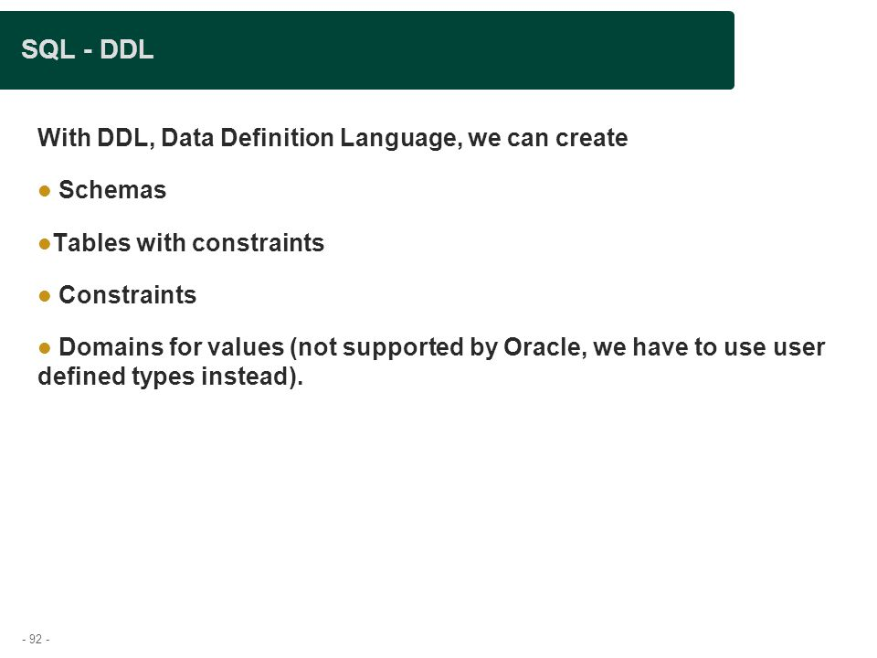- 92 - SQL - DDL With DDL, Data Definition Language, we can create Schemas Tables with constraints Constraints Domains for values (not supported by Oracle, we have to use user defined types instead).