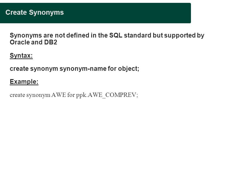 Create Synonyms Synonyms are not defined in the SQL standard but supported by Oracle and DB2 Syntax: create synonym synonym-name for object; Example: create synonym AWE for ppk.AWE_COMPREV;