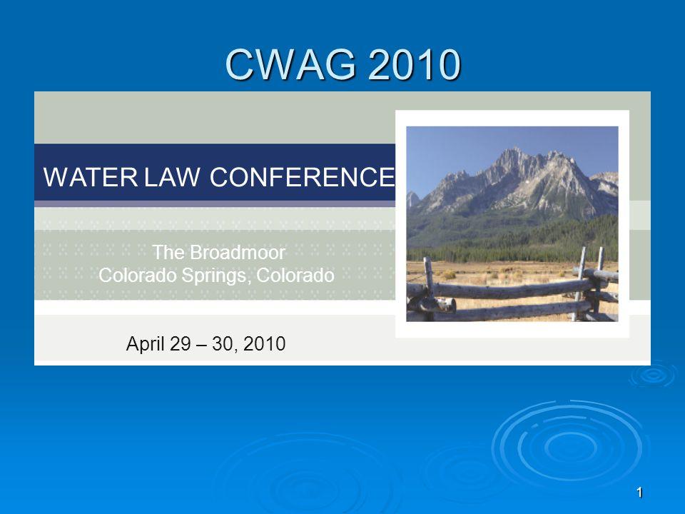 1 CWAG 2010 WATER LAW CONFERENCE The Broadmoor Colorado Springs, Colorado April 29 – 30, 2010