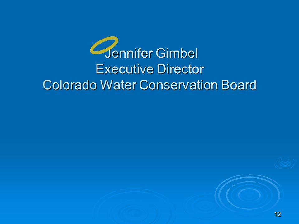 12 Jennifer Gimbel Executive Director Colorado Water Conservation Board Jennifer Gimbel Executive Director Colorado Water Conservation Board