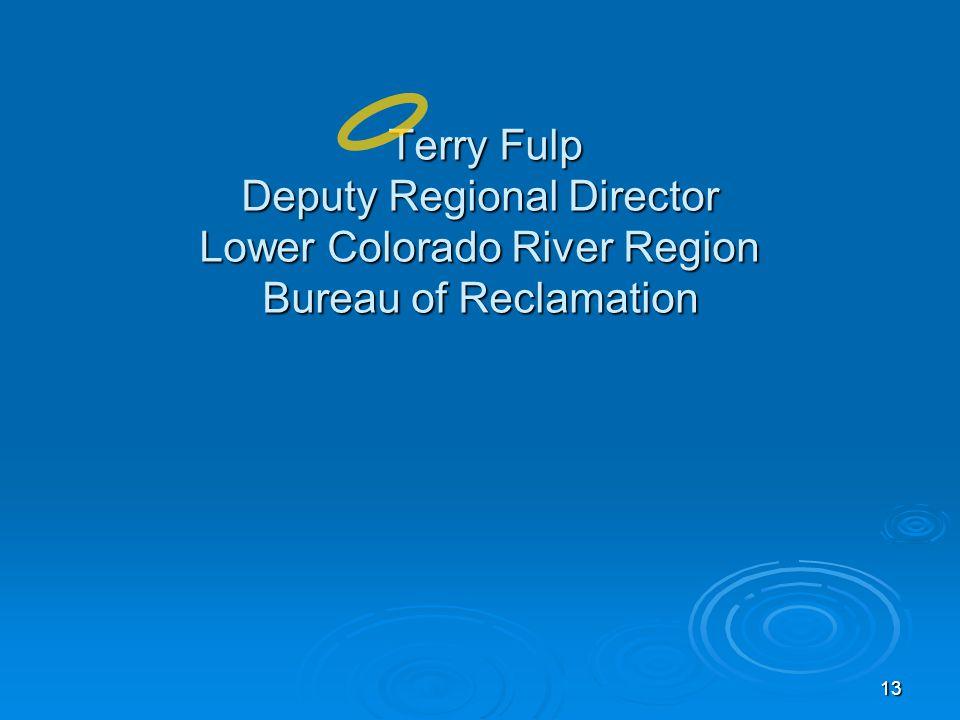 13 Terry Fulp Deputy Regional Director Lower Colorado River Region Bureau of Reclamation Terry Fulp Deputy Regional Director Lower Colorado River Region Bureau of Reclamation