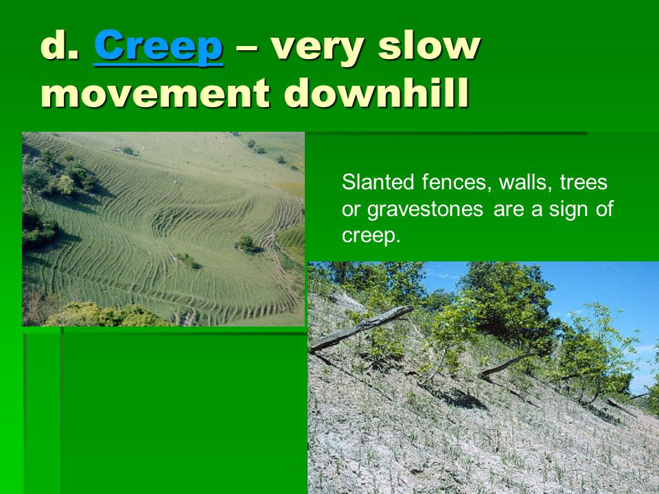 d. Creep – very slow movement downhill Slanted fences, walls, trees or gravestones are a sign of creep.