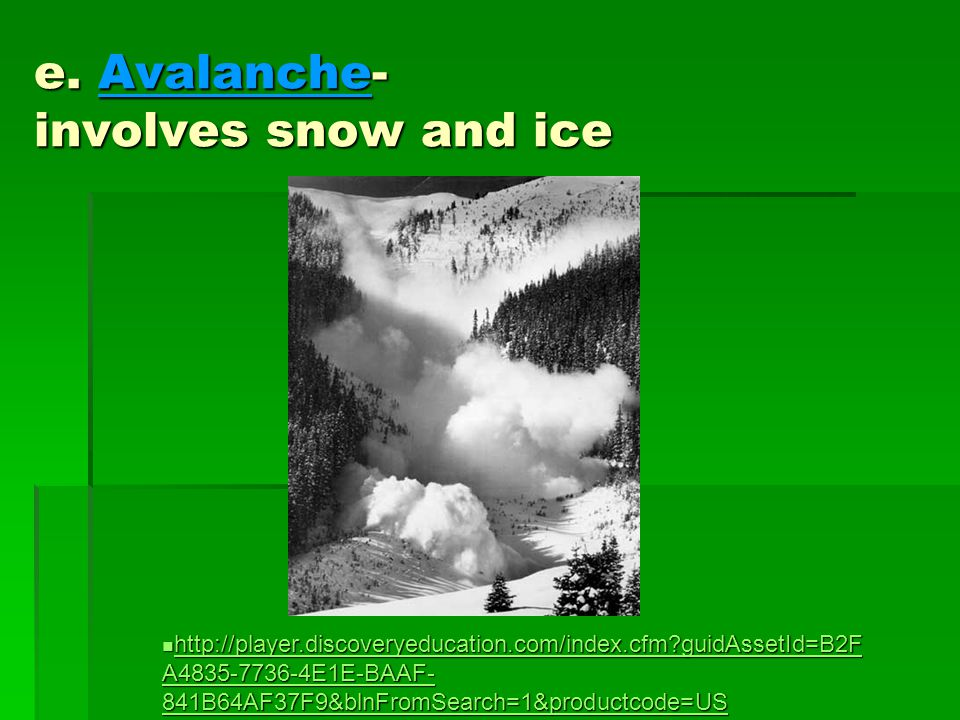 e. Avalanche- involves snow and ice http://player.discoveryeducation.com/index.cfm?guidAssetId=B2F A4835-7736-4E1E-BAAF- 841B64AF37F9&blnFromSearch=1&