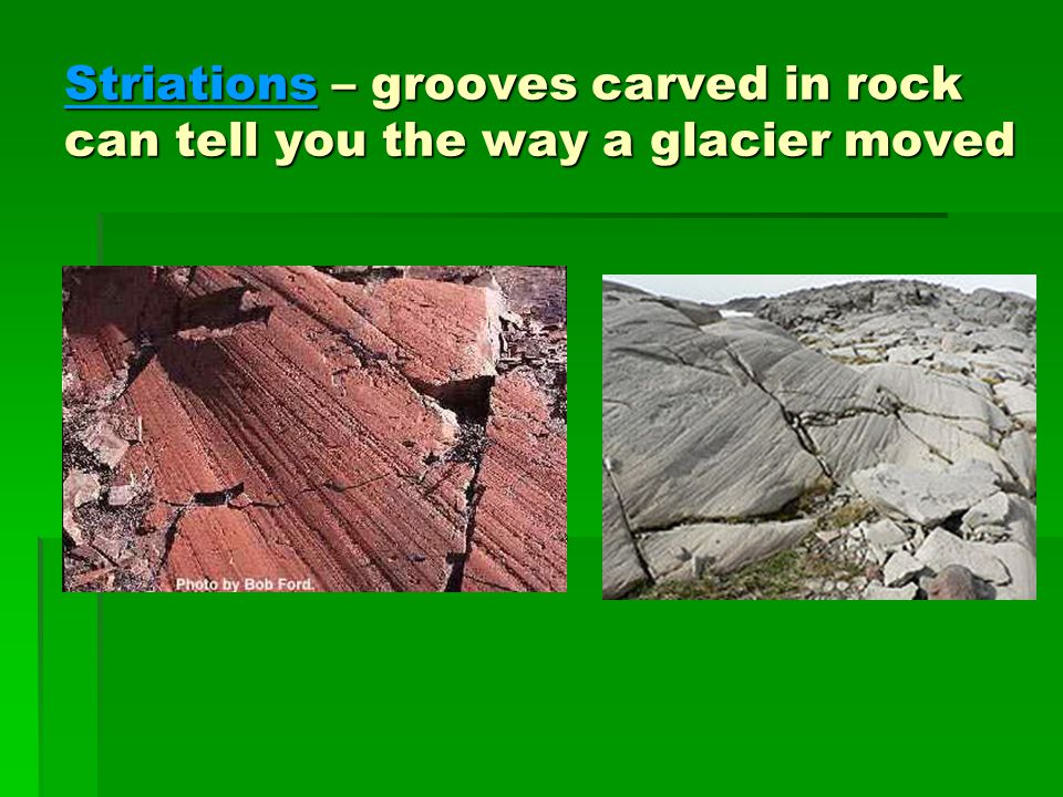 Striations – grooves carved in rock can tell you the way a glacier moved