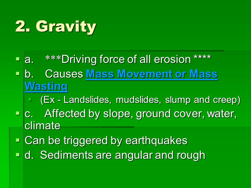 2. Gravity  a. *** Driving force of all erosion ****  b. Causes Mass Movement or Mass Wasting  (Ex - Landslides, mudslides, slump and creep)  c. A