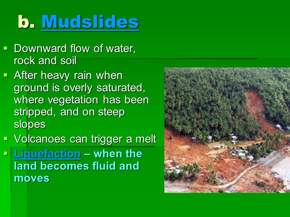 b. Mudslides  Downward flow of water, rock and soil  After heavy rain when ground is overly saturated, where vegetation has been stripped, and on st