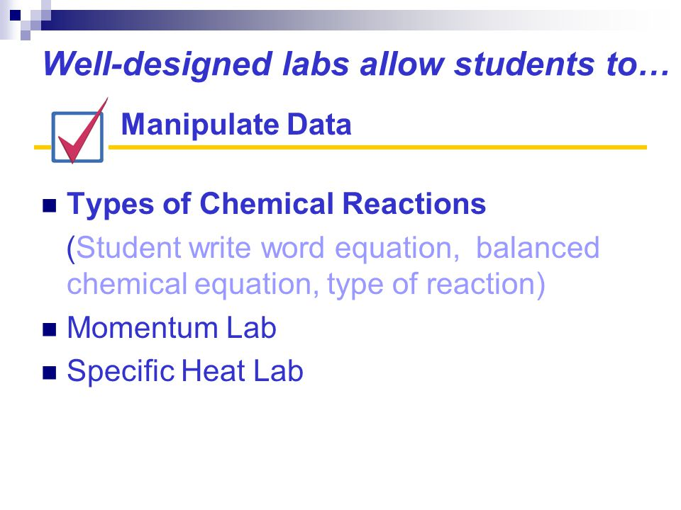 Well-designed labs allow students to… Types of Chemical Reactions (Student write word equation, balanced chemical equation, type of reaction) Momentum Lab Specific Heat Lab Manipulate Data