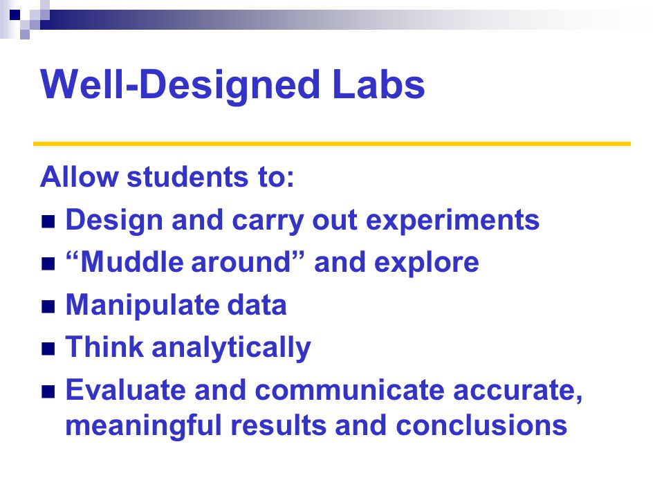 Well-Designed Labs Allow students to: Design and carry out experiments Muddle around and explore Manipulate data Think analytically Evaluate and communicate accurate, meaningful results and conclusions