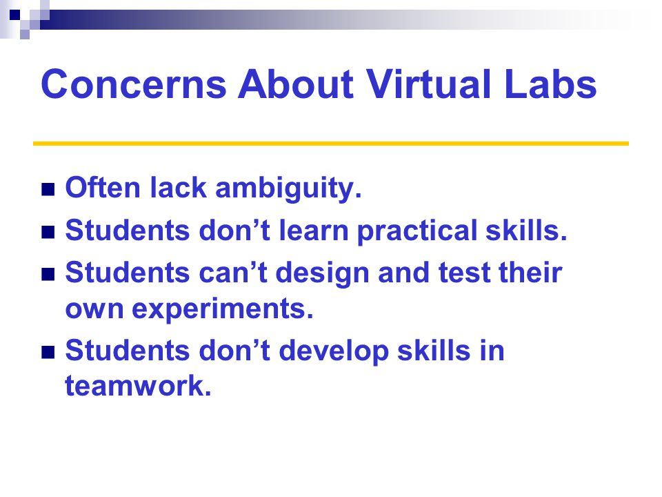 Concerns About Virtual Labs Often lack ambiguity. Students don't learn practical skills.