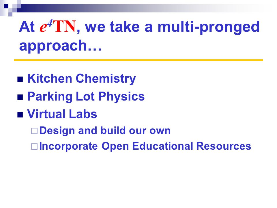 At e 4 TN, we take a multi-pronged approach… Kitchen Chemistry Parking Lot Physics Virtual Labs  Design and build our own  Incorporate Open Educational Resources