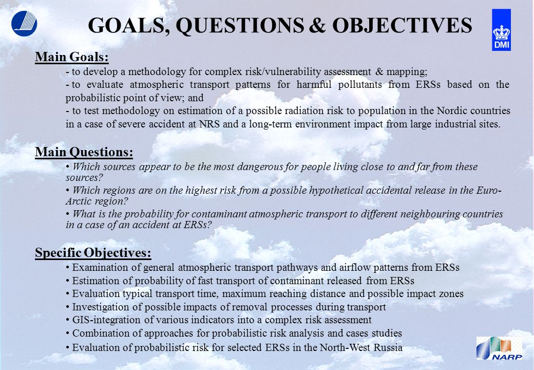 GOALS, QUESTIONS & OBJECTIVES Main Goals: - to develop a methodology for complex risk/vulnerability assessment & mapping; - to evaluate atmospheric transport patterns for harmful pollutants from ERSs based on the probabilistic point of view; and - to test methodology on estimation of a possible radiation risk to population in the Nordic countries in a case of severe accident at NRS and a long-term environment impact from large industrial sites.
