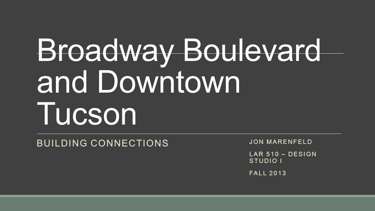 Broadway Boulevard and Downtown Tucson BUILDING CONNECTIONS JON MARENFELD LAR 510 – DESIGN STUDIO I FALL 2013