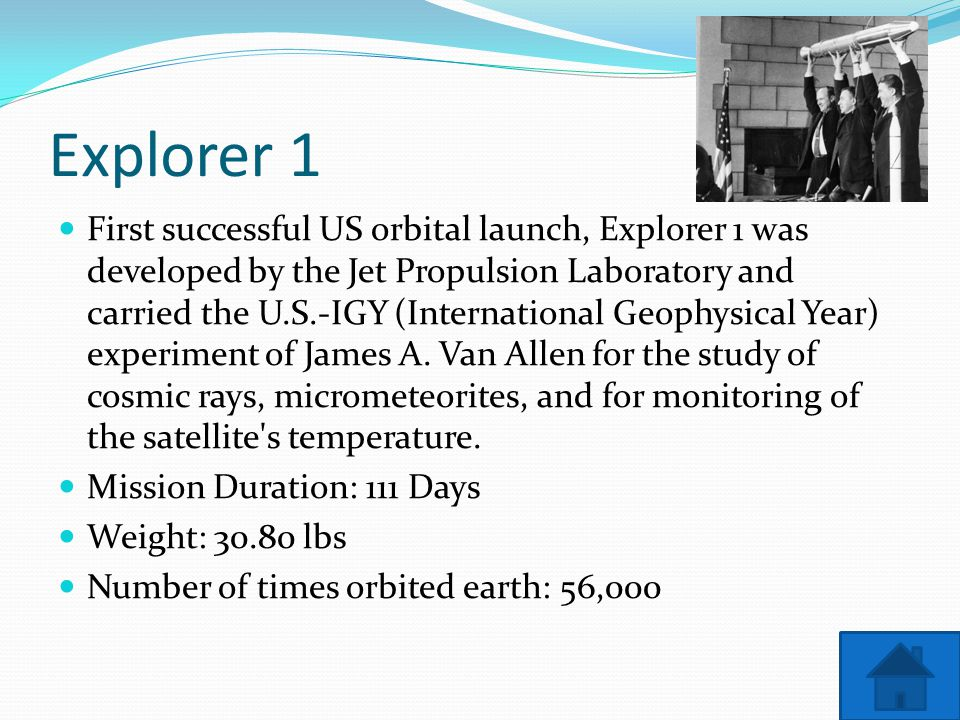 Explorer 1 First successful US orbital launch, Explorer 1 was developed by the Jet Propulsion Laboratory and carried the U.S.-IGY (International Geophysical Year) experiment of James A.