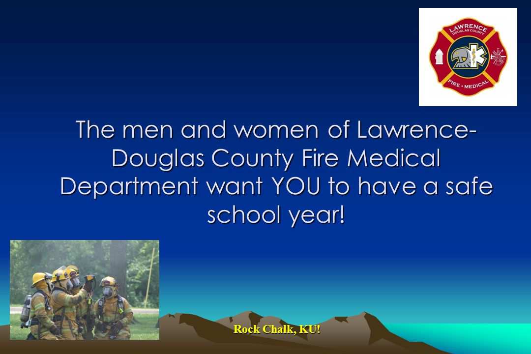 The men and women of Lawrence- Douglas County Fire Medical Department want YOU to have a safe school year.