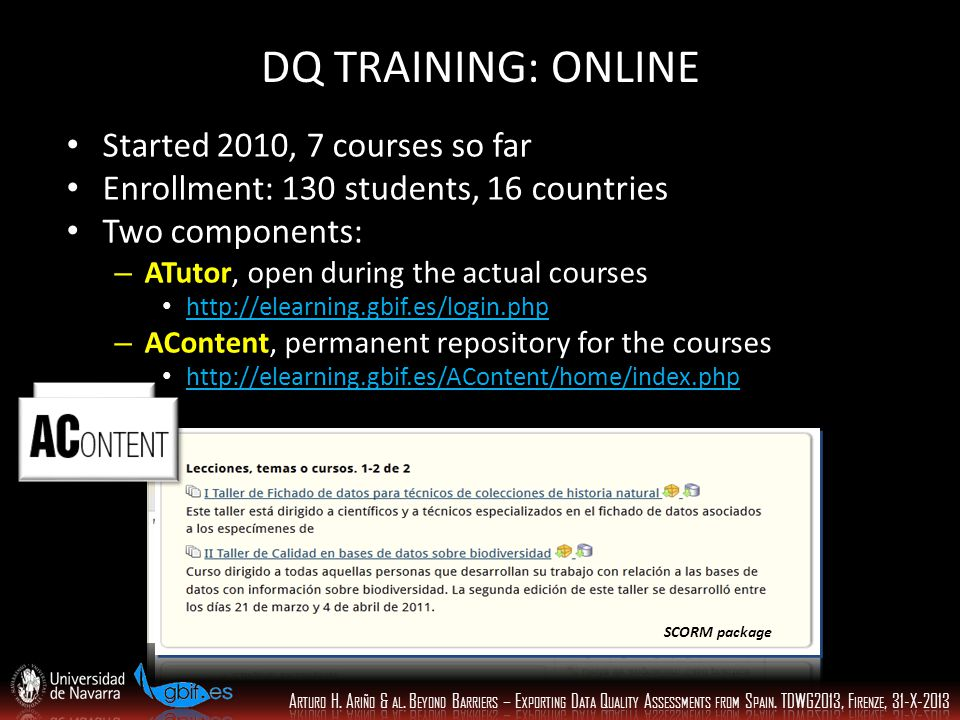 DQ TRAINING: ONLINE Started 2010, 7 courses so far Enrollment: 130 students, 16 countries Two components: – ATutor, open during the actual courses http://elearning.gbif.es/login.php – AContent, permanent repository for the courses http://elearning.gbif.es/AContent/home/index.php SCORM package