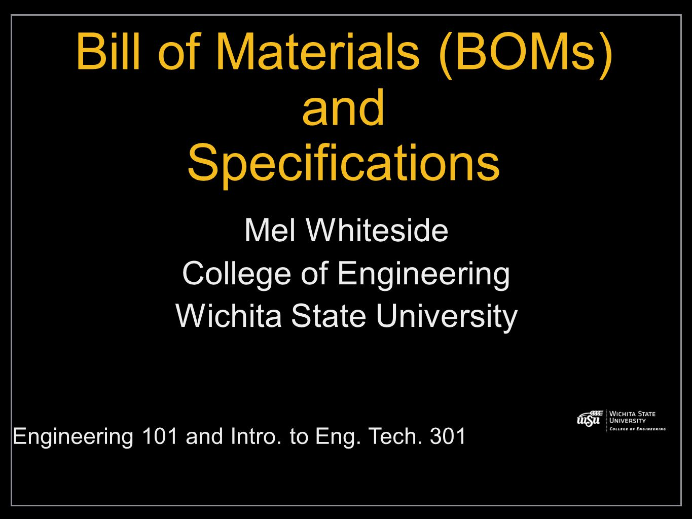 Bill of Materials (BOMs) and Specifications Mel Whiteside College of Engineering Wichita State University Engineering 101 and Intro.