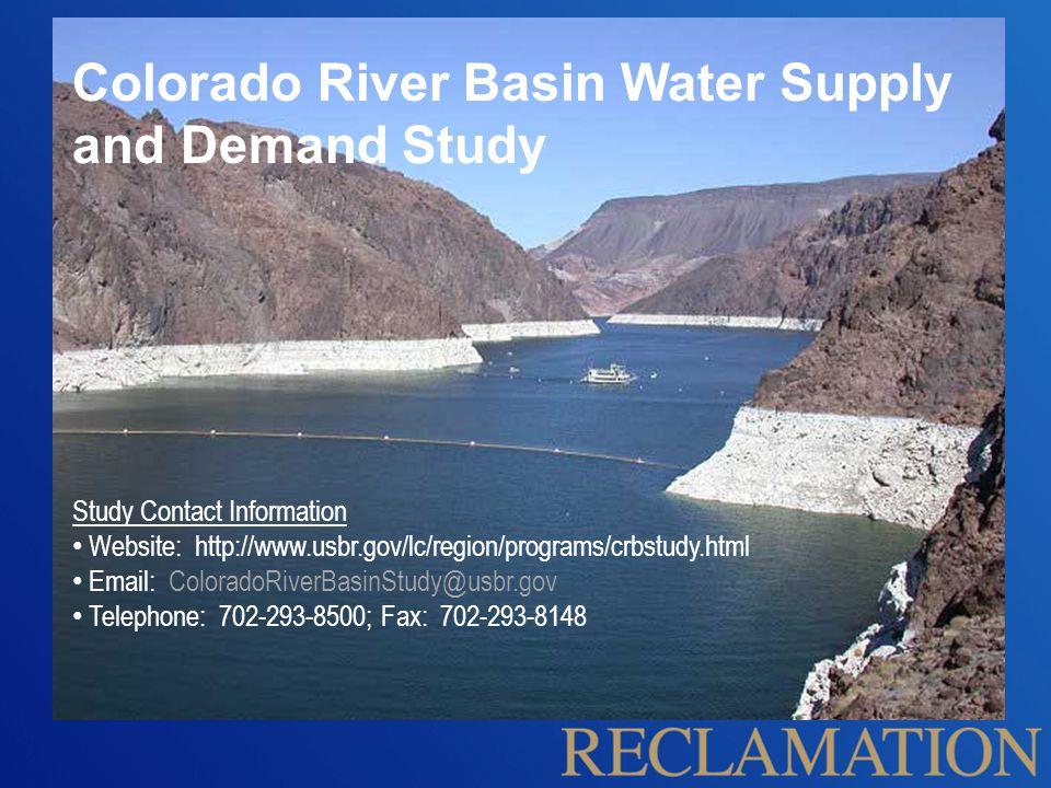 Study Contact Information Website: http://www.usbr.gov/lc/region/programs/crbstudy.html Email: ColoradoRiverBasinStudy@usbr.gov Telephone: 702-293-8500; Fax: 702-293-8148 Colorado River Basin Water Supply and Demand Study
