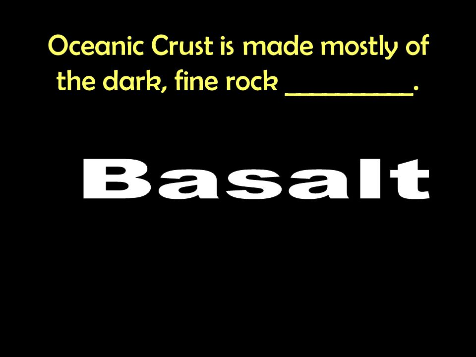 Oceanic Crust is made mostly of the dark, fine rock __________.