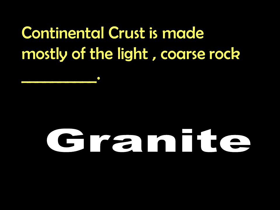Continental Crust is made mostly of the light, coarse rock __________.