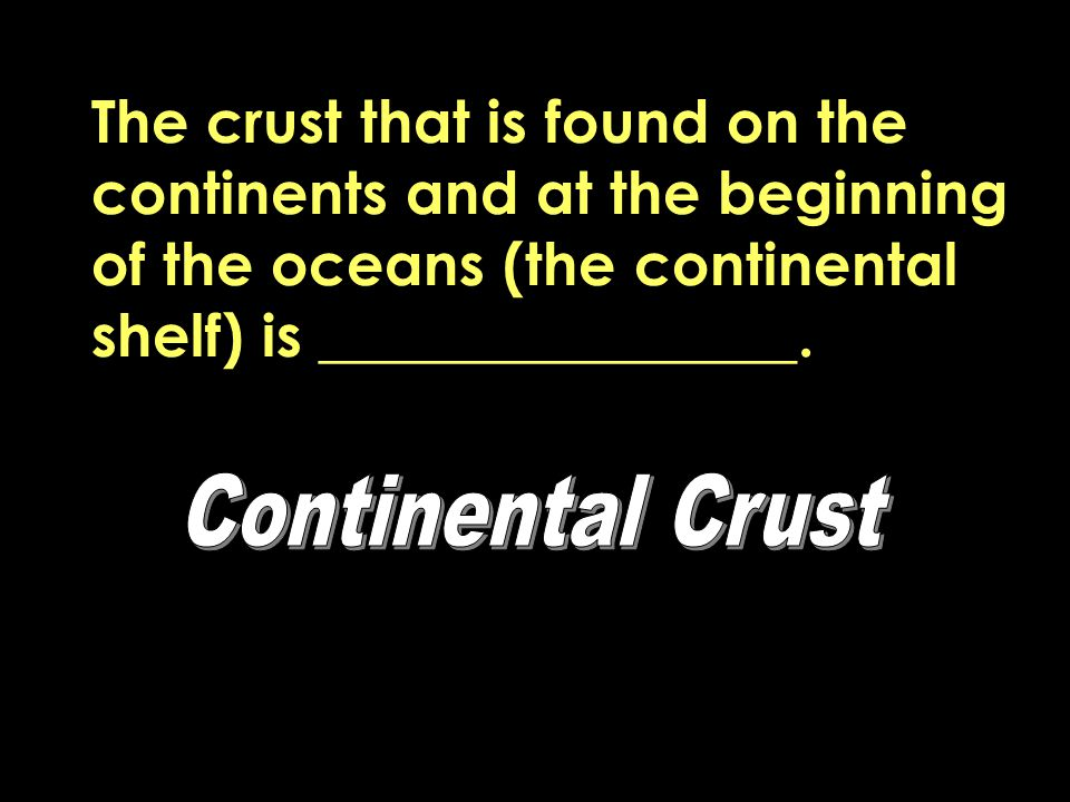 The crust that is found on the continents and at the beginning of the oceans (the continental shelf) is ________________.