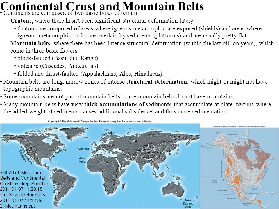 Continental Crust and Mountain Belts Continents are composed of two basic types of terrain –Cratons, where there hasn't been significant structural de