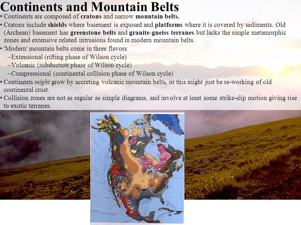 Continents are composed of cratons and narrow mountain belts. Cratons include shields where basement is exposed and platforms where it is covered by s