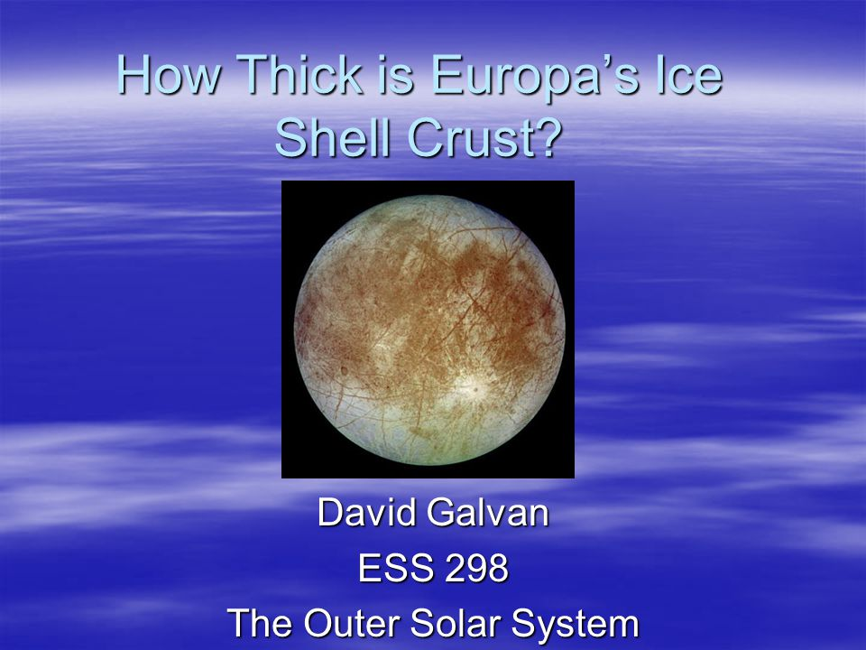 How Thick is Europa's Ice Shell Crust David Galvan ESS 298 The Outer Solar System