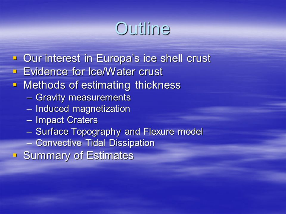 Outline  Our interest in Europa's ice shell crust  Evidence for Ice/Water crust  Methods of estimating thickness –Gravity measurements –Induced magnetization –Impact Craters –Surface Topography and Flexure model –Convective Tidal Dissipation  Summary of Estimates