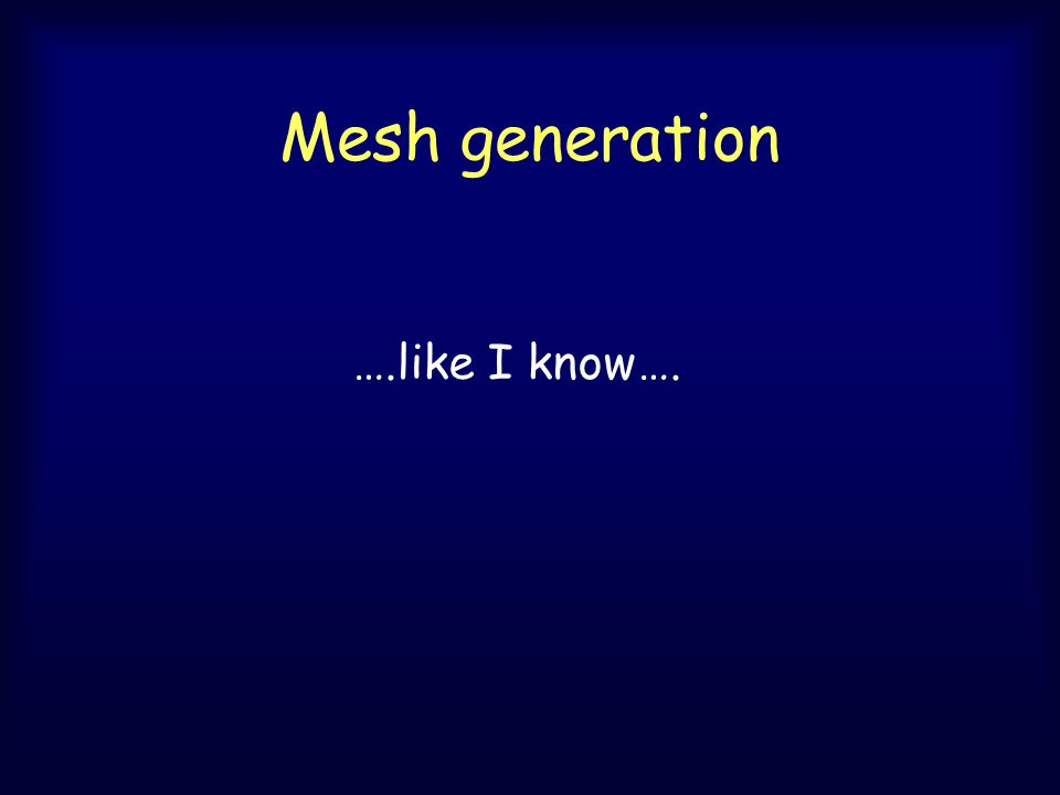 Mesh generation ….like I know….